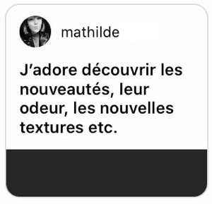 Mathilde : I love discovering new products, how they smell and feel, etc.